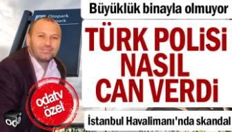İstanbul Havalimanı'nda skandal: Türk polisi nasıl can verdi