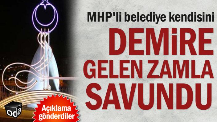 MHP'li belediye kendisini demire gelen zamla savundu