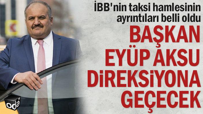 İBB'nin taksi hamlesinin ayrıntıları belli oldu... Başkan Eyüp Aksu direksiyona geçecek