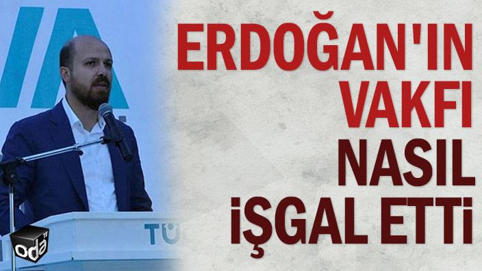 Erdoğan'ın vakfı nasıl işgal etti