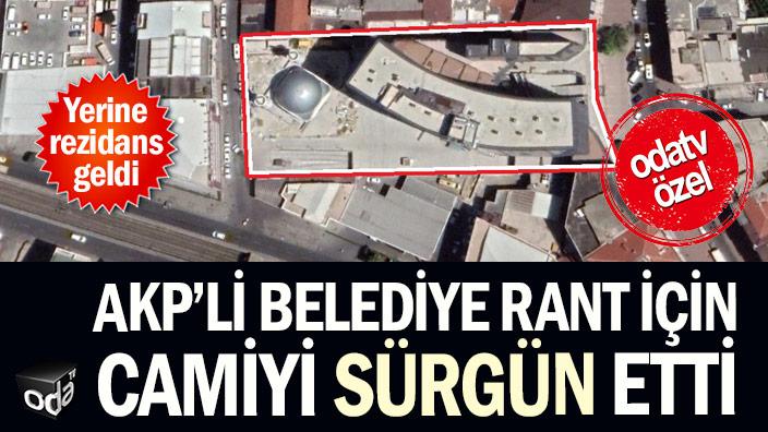 AKP'li belediye rant için camiyi sürgün etti: Yerine rezidans geldi