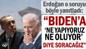 """Erdoğan: Biden'a """"ne yapıyoruz ne oluyor"""" diye soracağız"""