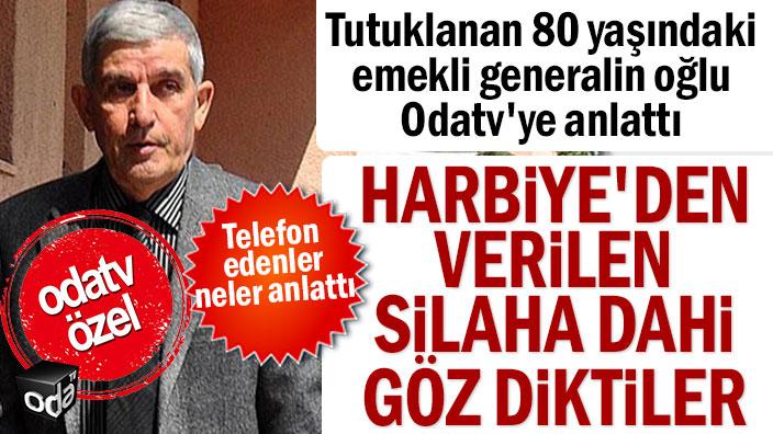 Tutuklanan 80 yaşındaki emekli generalin oğlu Odatv'ye anlattı: Harbiye'den verilen silaha dahi göz diktiler