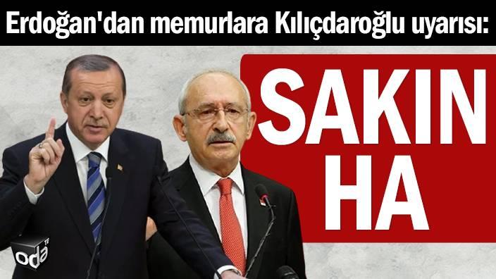 Erdoğan'dan memurlara Kılıçdaroğlu uyarısı: Sakın ha...