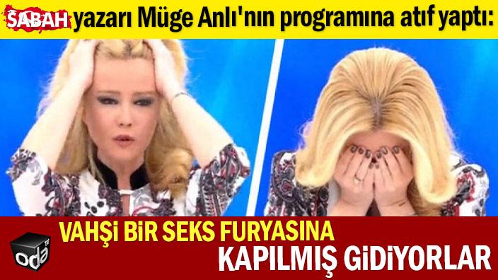 Sabah yazarı Müge Anlı'nın programına atıf yaptı: Vahşi bir seks furyasına kapılmış gidiyorlar
