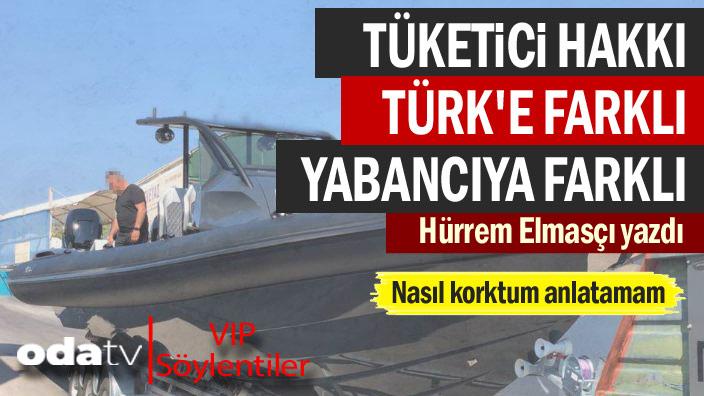 Nasıl korktum anlatamam... Tüketici hakkı Türk'e farklı yabancıya farklı