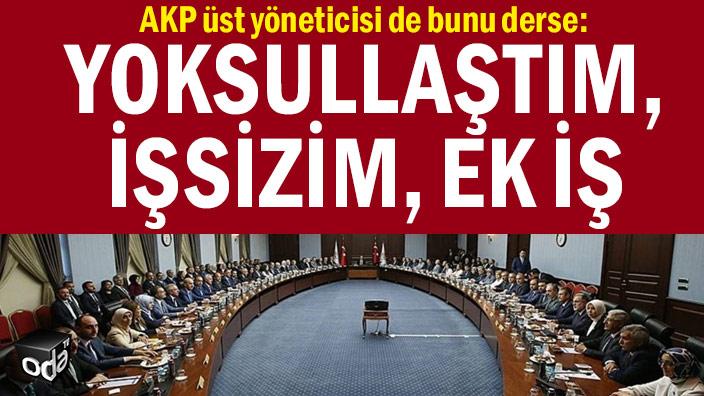 AKP üst yöneticisi de bunu derse: Yoksullaştım, işsizim, ek iş